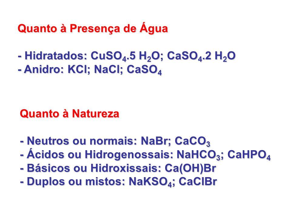 Quanto à Presença de Água - Hidratados: CuSO 4.5 H 2 O; CaSO 4.2 H 2 O - Anidro: KCl; NaCl; CaSO 4 Quanto à Natureza - Neutros ou normais: NaBr; CaCO