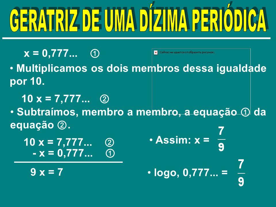 x = 0,777... Multiplicamos os dois membros dessa igualdade por 10. 10 x = 7,777... Subtraímos, membro a membro, a equação da equação. 10 x = 7,777...