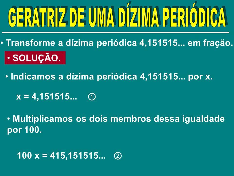Transforme a dízima periódica 4,151515... em fração. SOLUÇÃO. Indicamos a dízima periódica 4,151515... por x. x = 4,151515... Multiplicamos os dois me
