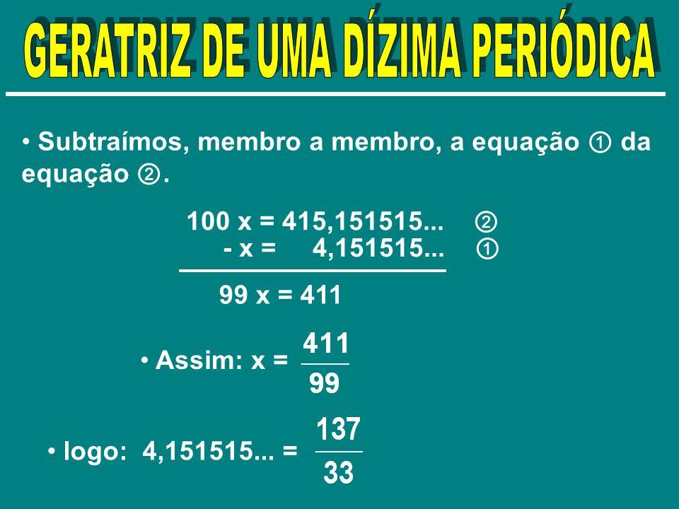 Subtraímos, membro a membro, a equação da equação. 100 x = 415,151515... - x = 4,151515... 99 x = 411 logo: 4,151515... = Assim: x =