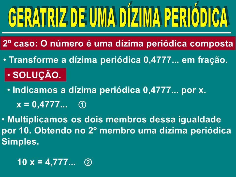 2º caso: O número é uma dízima periódica composta Transforme a dízima periódica 0,4777... em fração. SOLUÇÃO. Indicamos a dízima periódica 0,4777... p