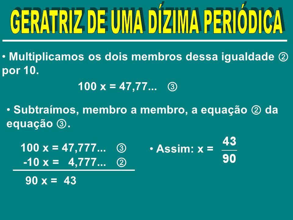 Multiplicamos os dois membros dessa igualdade por 10. 100 x = 47,77... Subtraímos, membro a membro, a equação da equação. 100 x = 47,777... -10 x = 4,