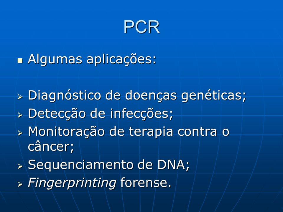 PCR Algumas aplicações: Algumas aplicações: Diagnóstico de doenças genéticas; Diagnóstico de doenças genéticas; Detecção de infecções; Detecção de infecções; Monitoração de terapia contra o câncer; Monitoração de terapia contra o câncer; Sequenciamento de DNA; Sequenciamento de DNA; Fingerprinting forense.