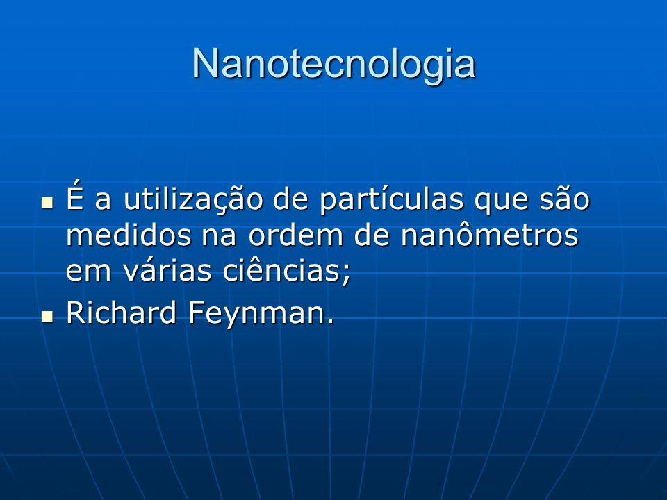 Nanotecnologia É a utilização de partículas que são medidos na ordem de nanômetros em várias ciências; É a utilização de partículas que são medidos na ordem de nanômetros em várias ciências; Richard Feynman.