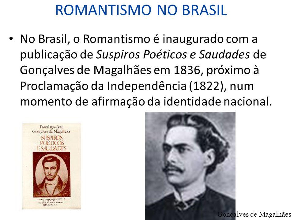 ROMANTISMO NO BRASIL No Brasil, o Romantismo é inaugurado com a publicação de Suspiros Poéticos e Saudades de Gonçalves de Magalhães em 1836, próximo
