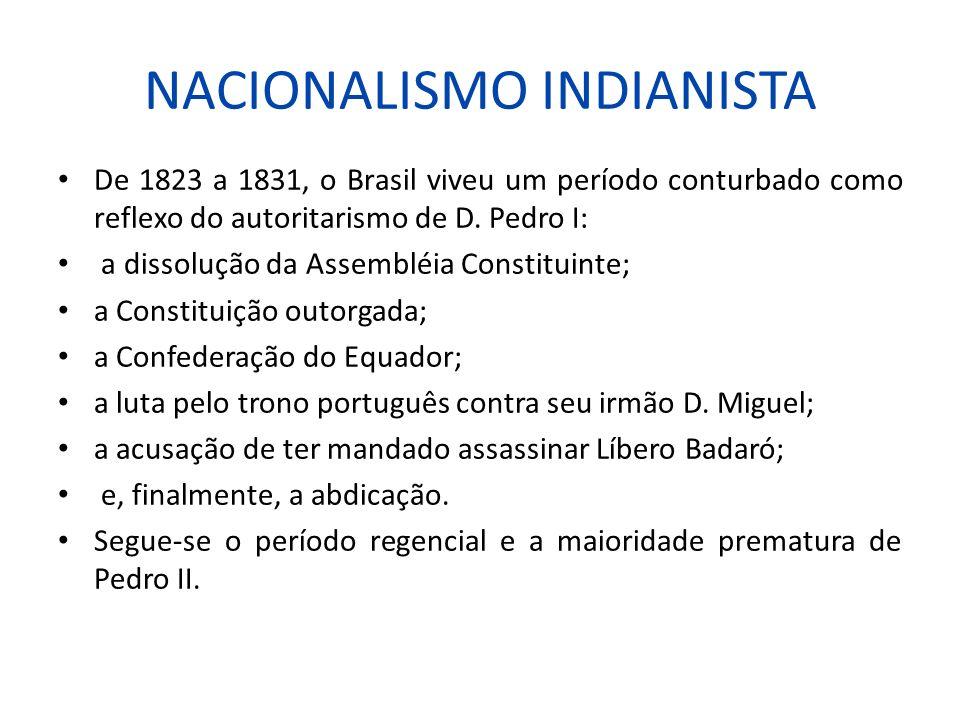 NACIONALISMO INDIANISTA De 1823 a 1831, o Brasil viveu um período conturbado como reflexo do autoritarismo de D. Pedro I: a dissolução da Assembléia C