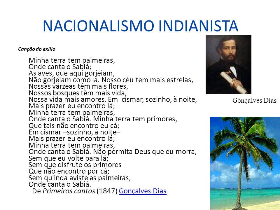 NACIONALISMO INDIANISTA Canção do exílio Minha terra tem palmeiras, Onde canta o Sabiá; As aves, que aqui gorjeiam, Não gorjeiam como lá. Nosso céu te
