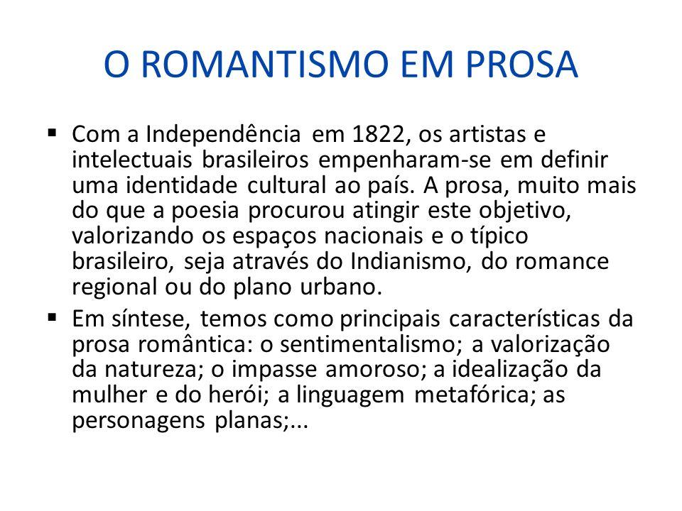 O ROMANTISMO EM PROSA Com a Independência em 1822, os artistas e intelectuais brasileiros empenharam-se em definir uma identidade cultural ao país. A