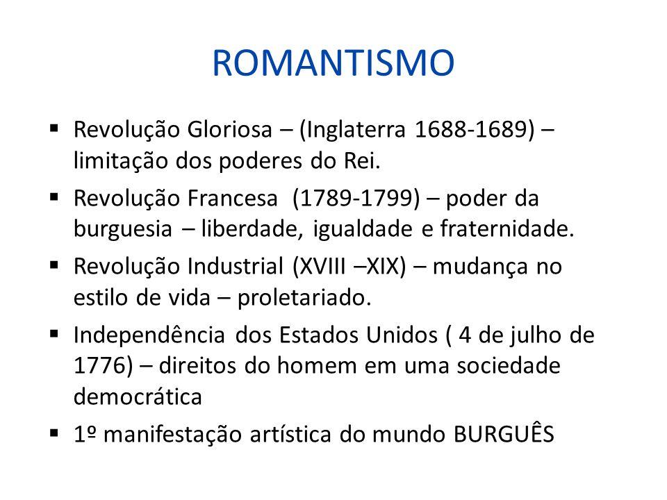ROMANTISMO Revolução Gloriosa – (Inglaterra 1688-1689) – limitação dos poderes do Rei. Revolução Francesa (1789-1799) – poder da burguesia – liberdade
