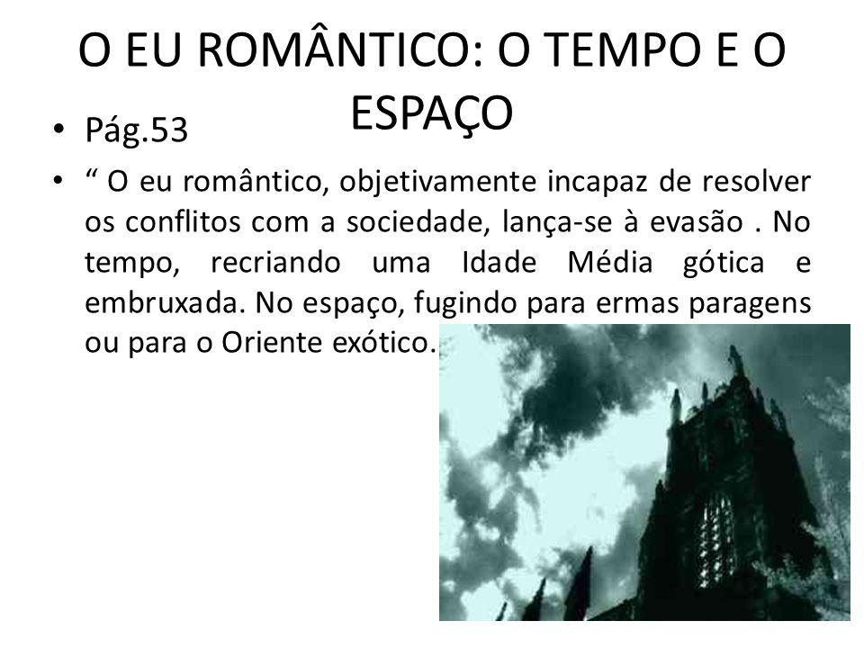 O EU ROMÂNTICO: O TEMPO E O ESPAÇO Pág.53 O eu romântico, objetivamente incapaz de resolver os conflitos com a sociedade, lança-se à evasão. No tempo,