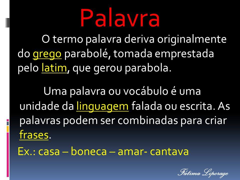 Palavra O termo palavra deriva originalmente do grego parabolé, tomada emprestada pelo latim, que gerou parabola. Uma palavra ou vocábulo é uma unidad