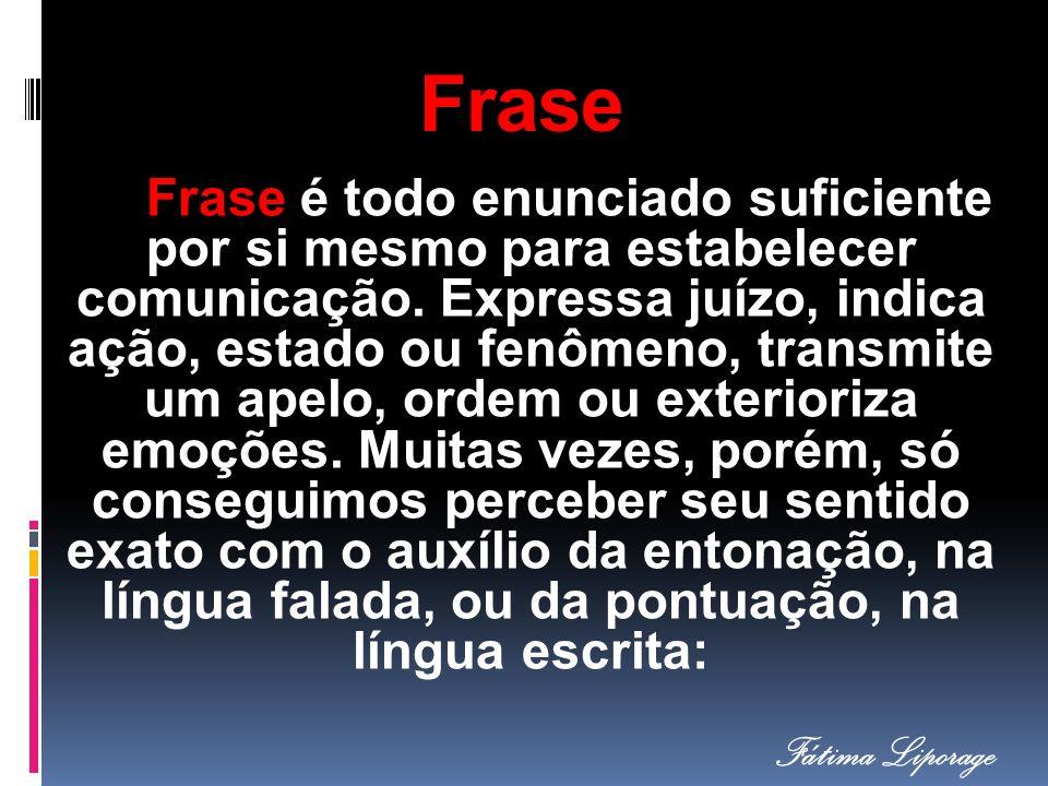 Frase Frase é todo enunciado suficiente por si mesmo para estabelecer comunicação. Expressa juízo, indica ação, estado ou fenômeno, transmite um apelo