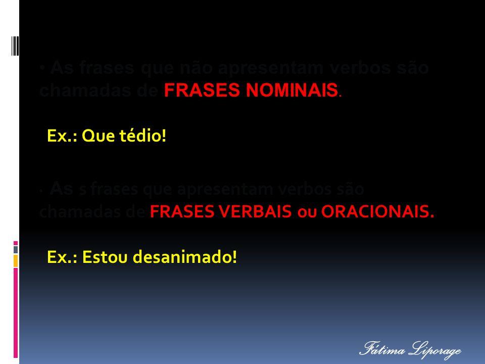 As s frases que apresentam verbos são chamadas de FRASES VERBAIS ou ORACIONAIS. As frases que não apresentam verbos são chamadas de FRASES NOMINAIS. E