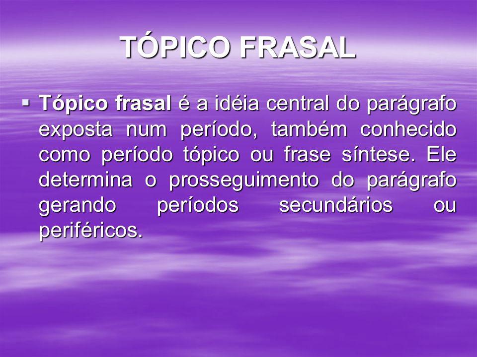 TÓPICO FRASAL Tópico frasal é a idéia central do parágrafo exposta num período, também conhecido como período tópico ou frase síntese. Ele determina o