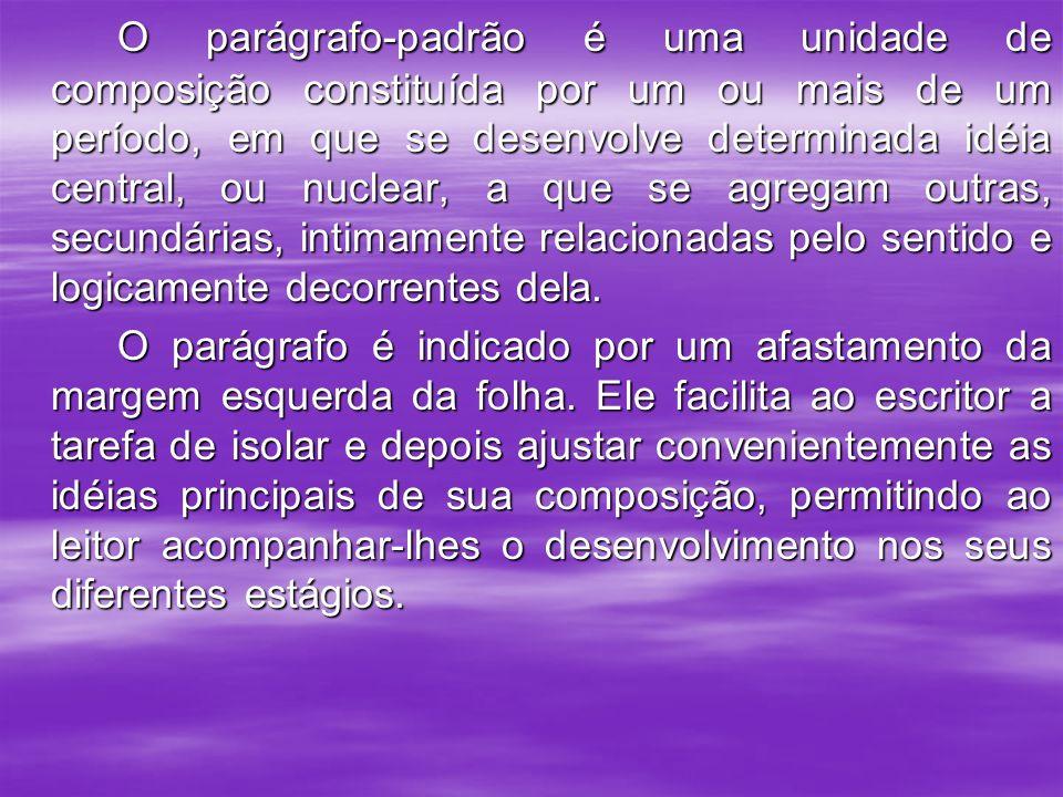 O parágrafo-padrão é uma unidade de composição constituída por um ou mais de um período, em que se desenvolve determinada idéia central, ou nuclear, a