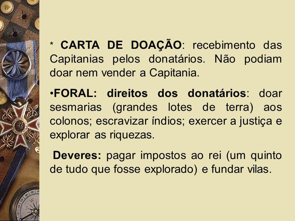 * CARTA DE DOAÇÃO: recebimento das Capitanias pelos donatários. Não podiam doar nem vender a Capitania. FORAL: direitos dos donatários: doar sesmarias