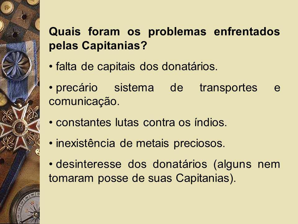 Quais foram os problemas enfrentados pelas Capitanias? falta de capitais dos donatários. precário sistema de transportes e comunicação. constantes lut