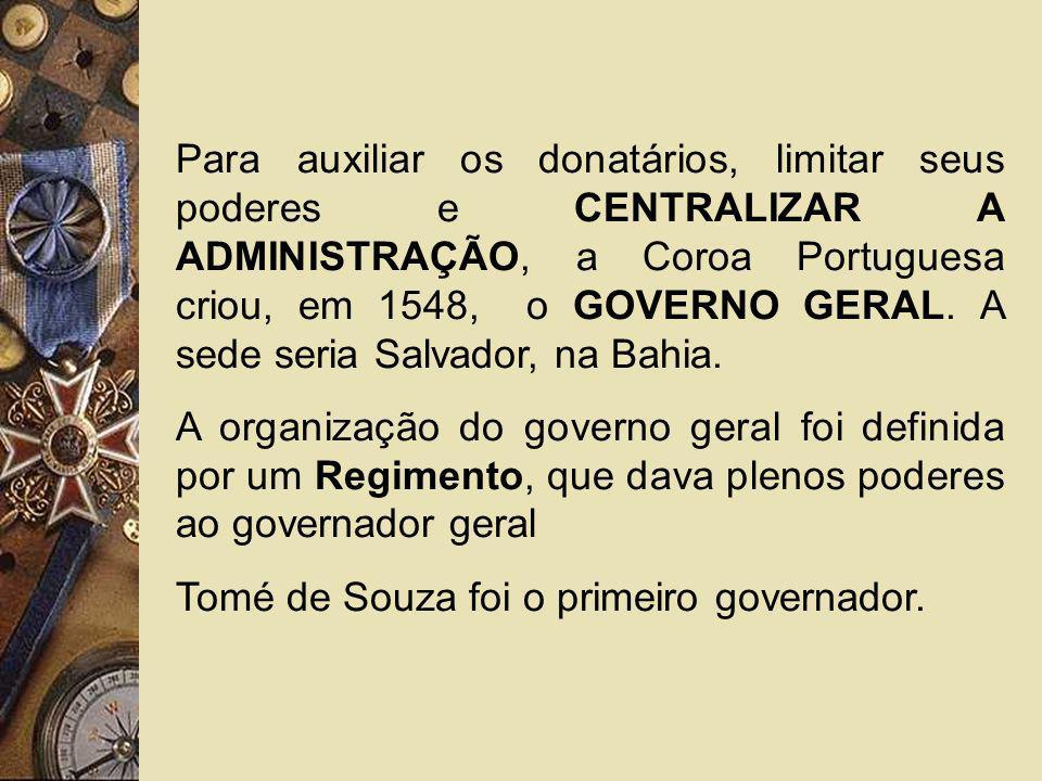 Para auxiliar os donatários, limitar seus poderes e CENTRALIZAR A ADMINISTRAÇÃO, a Coroa Portuguesa criou, em 1548, o GOVERNO GERAL. A sede seria Salv