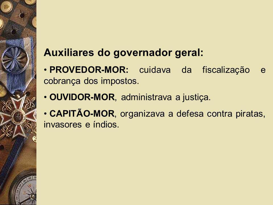Auxiliares do governador geral: PROVEDOR-MOR: cuidava da fiscalização e cobrança dos impostos. OUVIDOR-MOR, administrava a justiça. CAPITÃO-MOR, organ