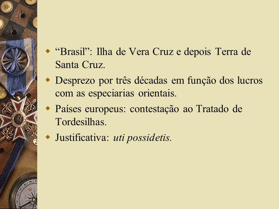 Brasil: Ilha de Vera Cruz e depois Terra de Santa Cruz. Desprezo por três décadas em função dos lucros com as especiarias orientais. Países europeus:
