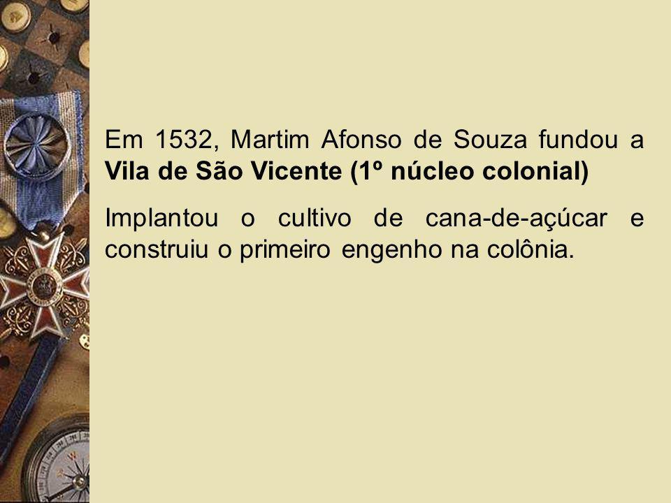 Em 1532, Martim Afonso de Souza fundou a Vila de São Vicente (1º núcleo colonial) Implantou o cultivo de cana-de-açúcar e construiu o primeiro engenho
