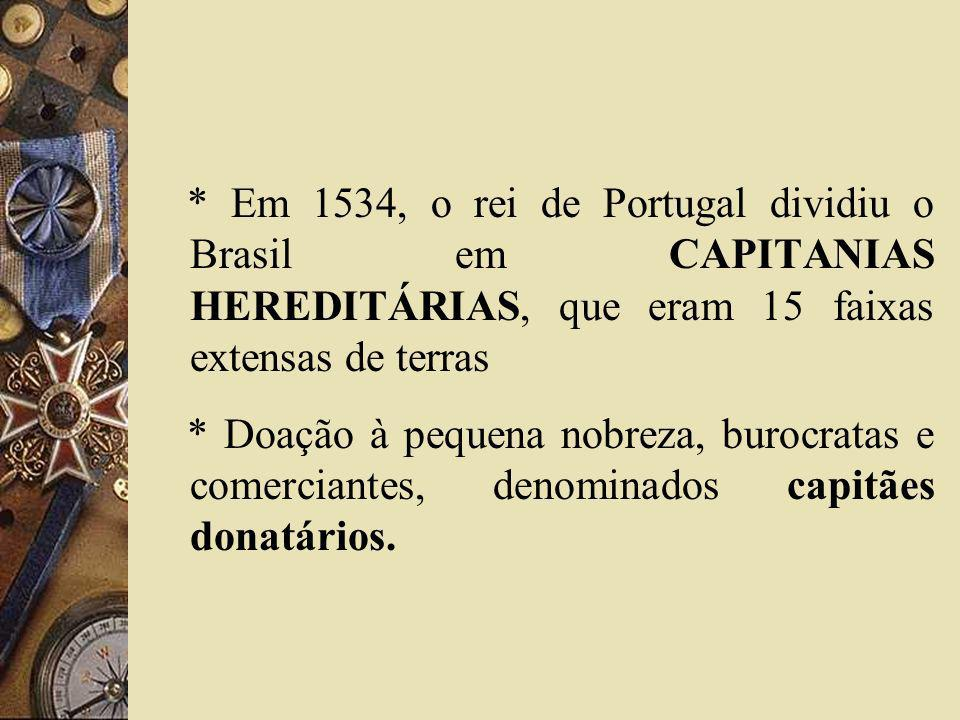 * Em 1534, o rei de Portugal dividiu o Brasil em CAPITANIAS HEREDITÁRIAS, que eram 15 faixas extensas de terras * Doação à pequena nobreza, burocratas