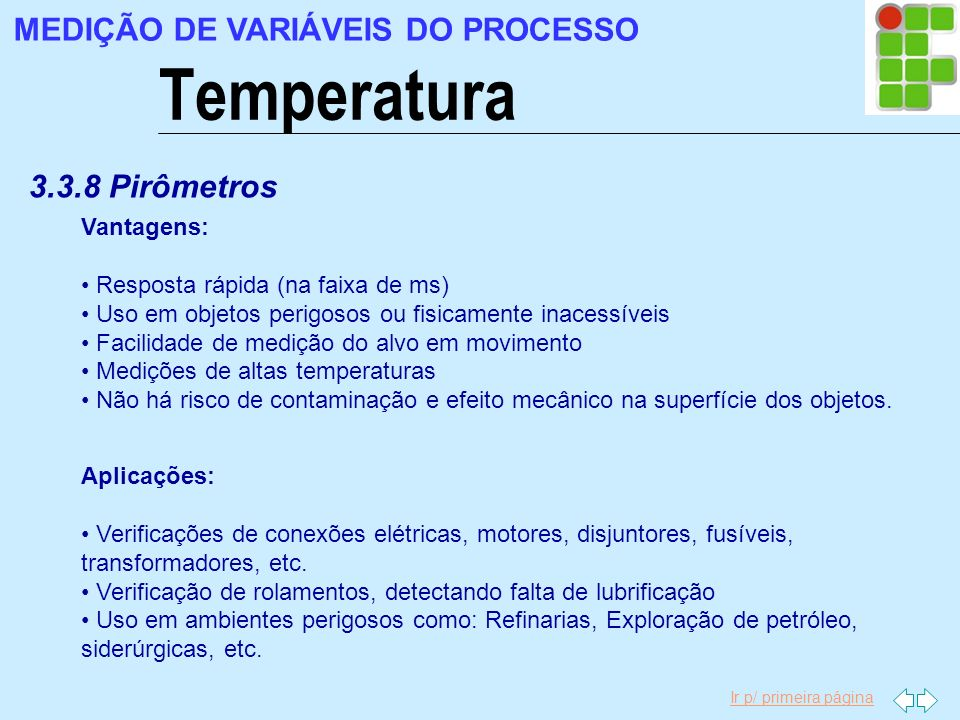 Ir p/ primeira página Temperatura MEDIÇÃO DE VARIÁVEIS DO PROCESSO 3.3.8 Pirômetros Vantagens: Resposta rápida (na faixa de ms) Uso em objetos perigos
