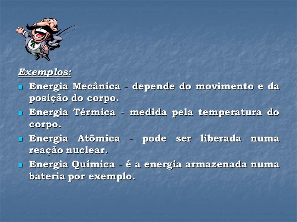 Exemplos: Energia Mecânica - depende do movimento e da posição do corpo.