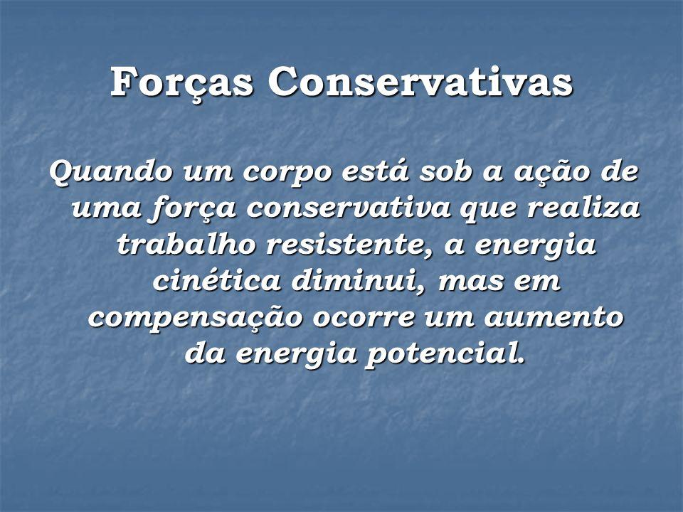 Forças Conservativas Quando um corpo está sob a ação de uma força conservativa que realiza trabalho resistente, a energia cinética diminui, mas em compensação ocorre um aumento da energia potencial.