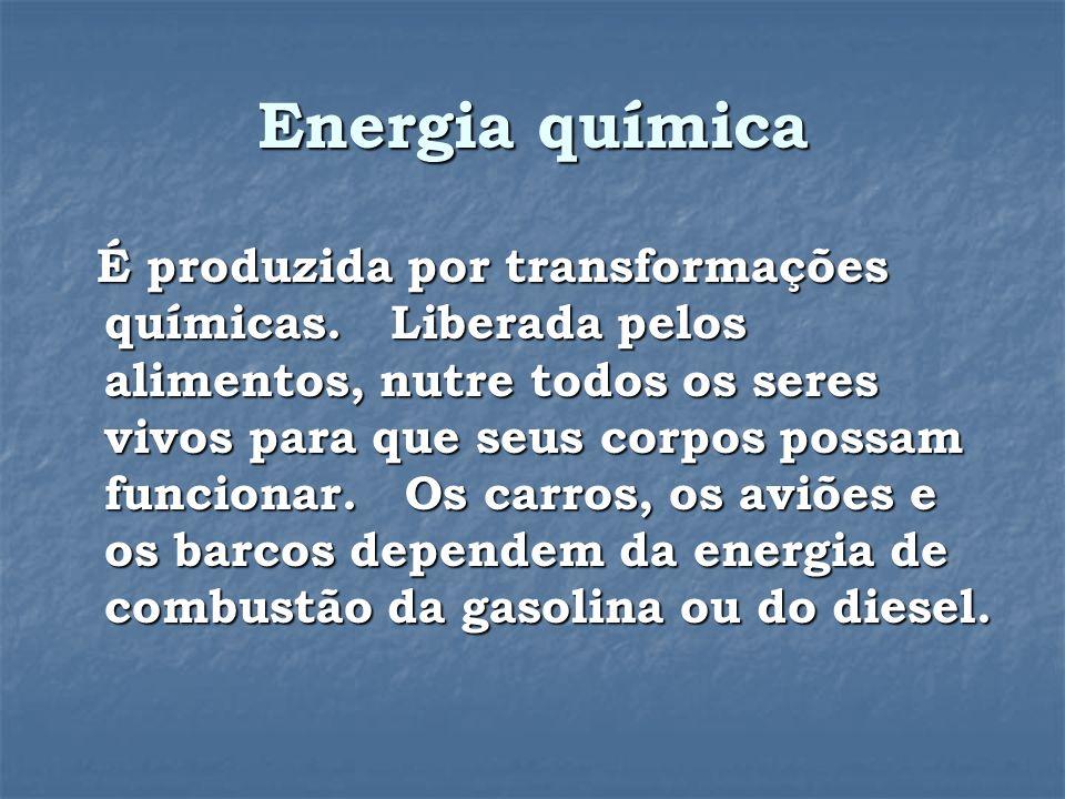 Energia química É produzida por transformações químicas.