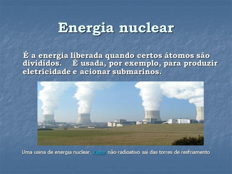 Energia nuclear É a energia liberada quando certos átomos são divididos.
