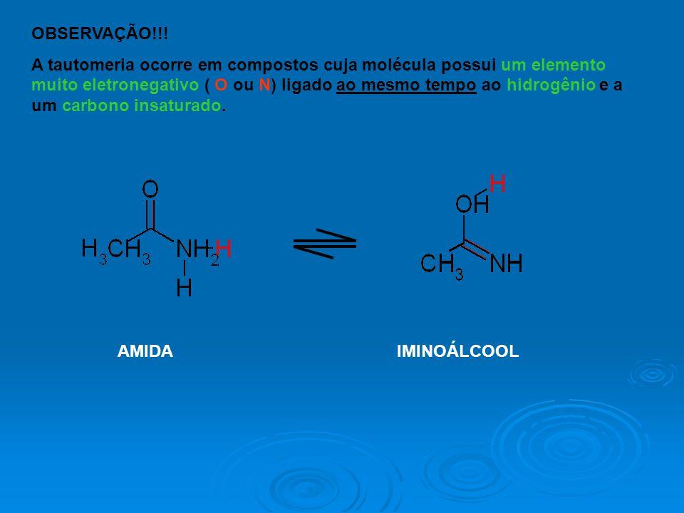 OBSERVAÇÃO!!! A tautomeria ocorre em compostos cuja molécula possui um elemento muito eletronegativo ( O ou N) ligado ao mesmo tempo ao hidrogênio e a