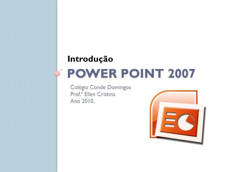 POWER POINT 2007 Introdução Colégio Conde Domingos Prof.ª Ellen Cristina Ano 2010.