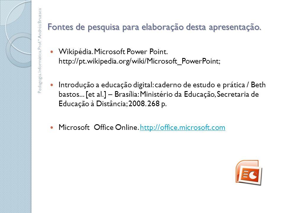 Fontes de pesquisa para elaboração desta apresentação. Wikipédia. Microsoft Power Point. http://pt.wikipedia.org/wiki/Microsoft_PowerPoint; Introdução
