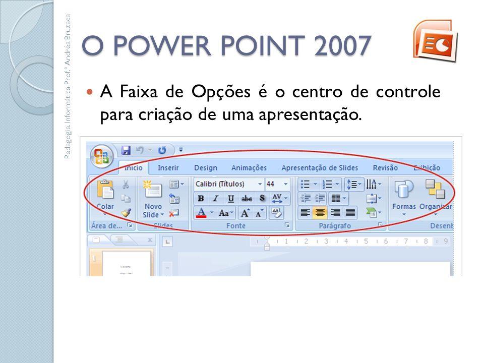 O POWER POINT 2007 A Faixa de Opções é o centro de controle para criação de uma apresentação. Pedagogia. Informática.Prof.ª Andréa Bruzaca