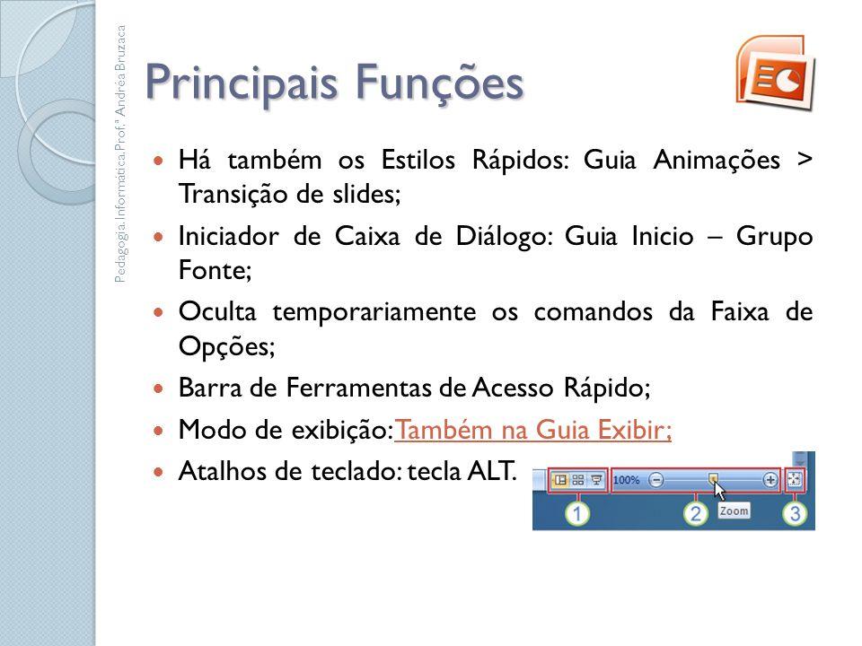 Principais Funções Há também os Estilos Rápidos: Guia Animações > Transição de slides; Iniciador de Caixa de Diálogo: Guia Inicio – Grupo Fonte; Ocult