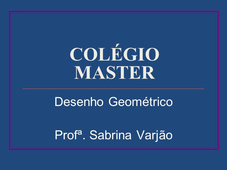 COLÉGIO MASTER Desenho Geométrico Profª. Sabrina Varjão