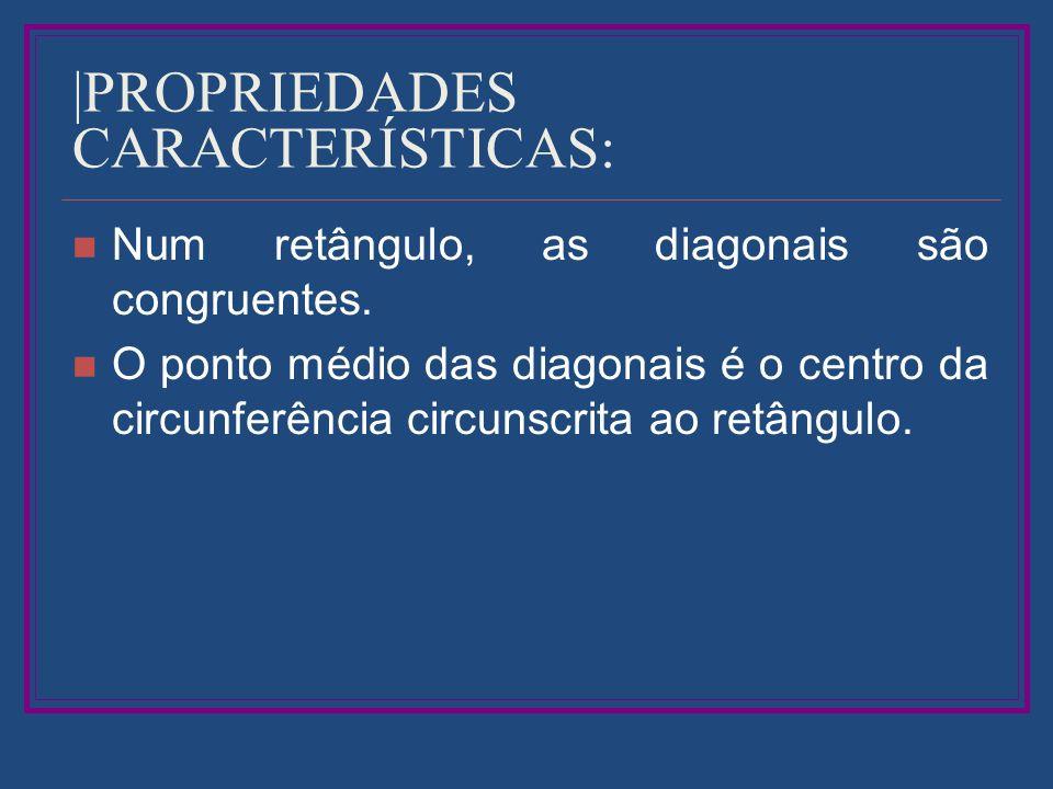  PROPRIEDADES CARACTERÍSTICAS: Num retângulo, as diagonais são congruentes. O ponto médio das diagonais é o centro da circunferência circunscrita ao r