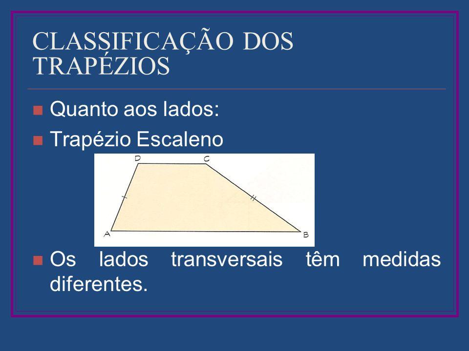 CLASSIFICAÇÃO DOS TRAPÉZIOS Quanto aos lados: Trapézio Escaleno Os lados transversais têm medidas diferentes.