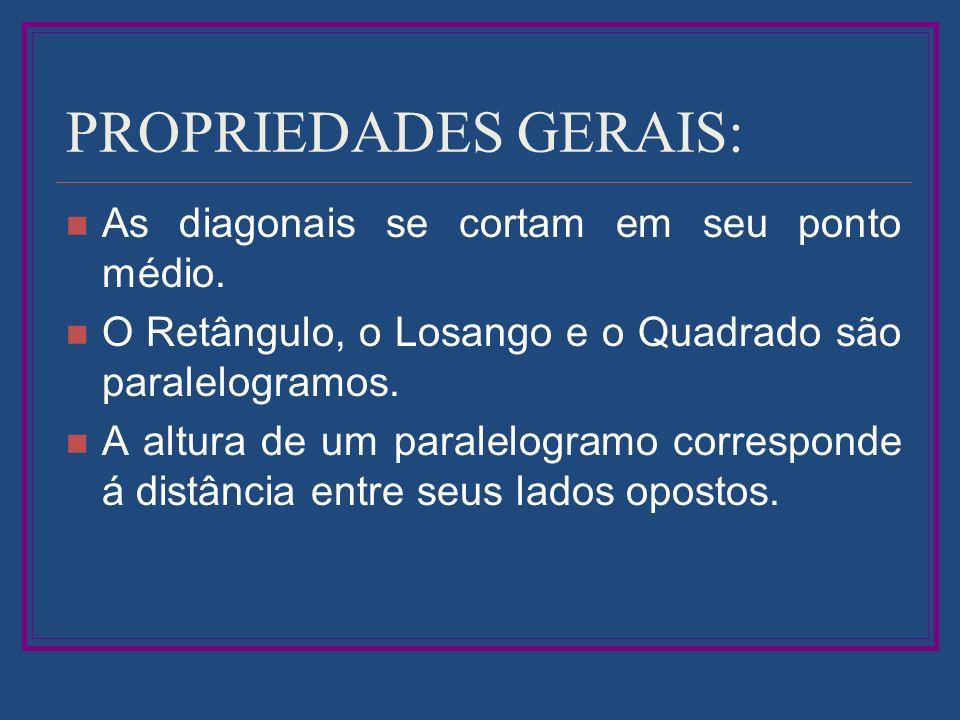 PROPRIEDADES GERAIS: As diagonais se cortam em seu ponto médio. O Retângulo, o Losango e o Quadrado são paralelogramos. A altura de um paralelogramo c