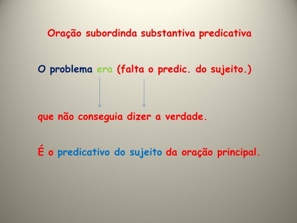 Oração subordinda substantiva predicativa O problema era (falta o predic. do sujeito.) que não conseguia dizer a verdade. É o predicativo do sujeito d