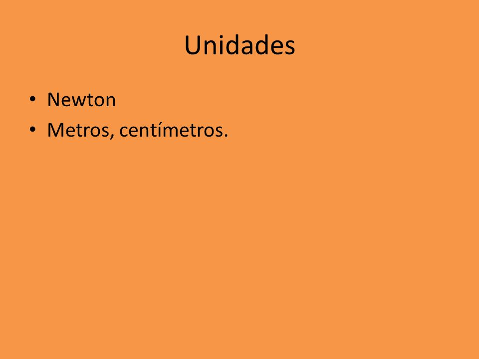 Unidades Newton Metros, centímetros.