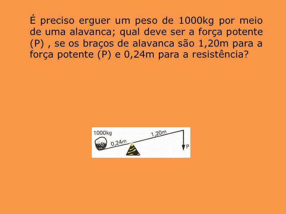 É preciso erguer um peso de 1000kg por meio de uma alavanca; qual deve ser a força potente (P), se os braços de alavanca são 1,20m para a força potent
