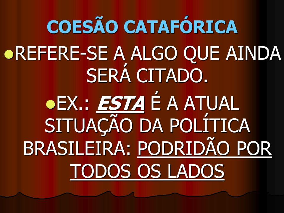 COESÃO CATAFÓRICA REFERE-SE A ALGO QUE AINDA SERÁ CITADO. REFERE-SE A ALGO QUE AINDA SERÁ CITADO. EX.: ESTA É A ATUAL SITUAÇÃO DA POLÍTICA BRASILEIRA: