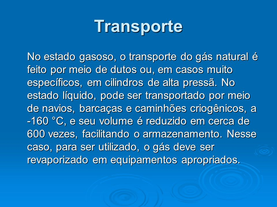 Transporte No estado gasoso, o transporte do gás natural é feito por meio de dutos ou, em casos muito específicos, em cilindros de alta pressã. No est