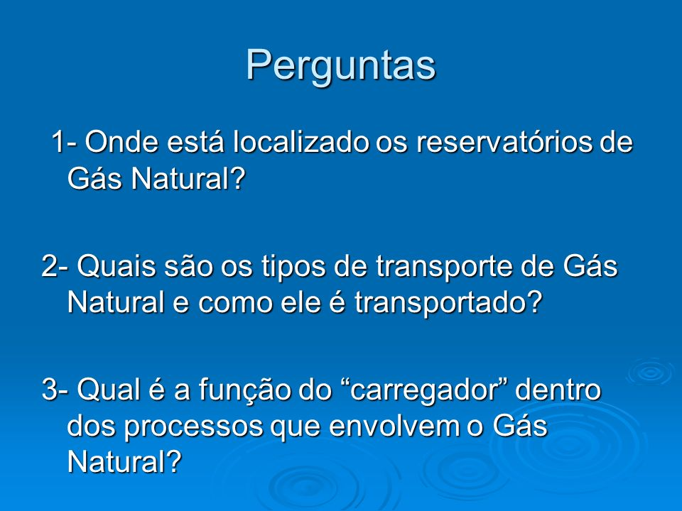 Perguntas 1- Onde está localizado os reservatórios de Gás Natural? 1- Onde está localizado os reservatórios de Gás Natural? 2- Quais são os tipos de t
