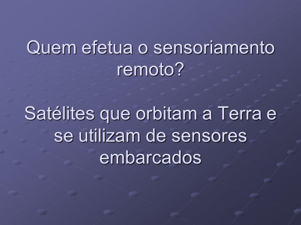 Quem efetua o sensoriamento remoto? Satélites que orbitam a Terra e se utilizam de sensores embarcados