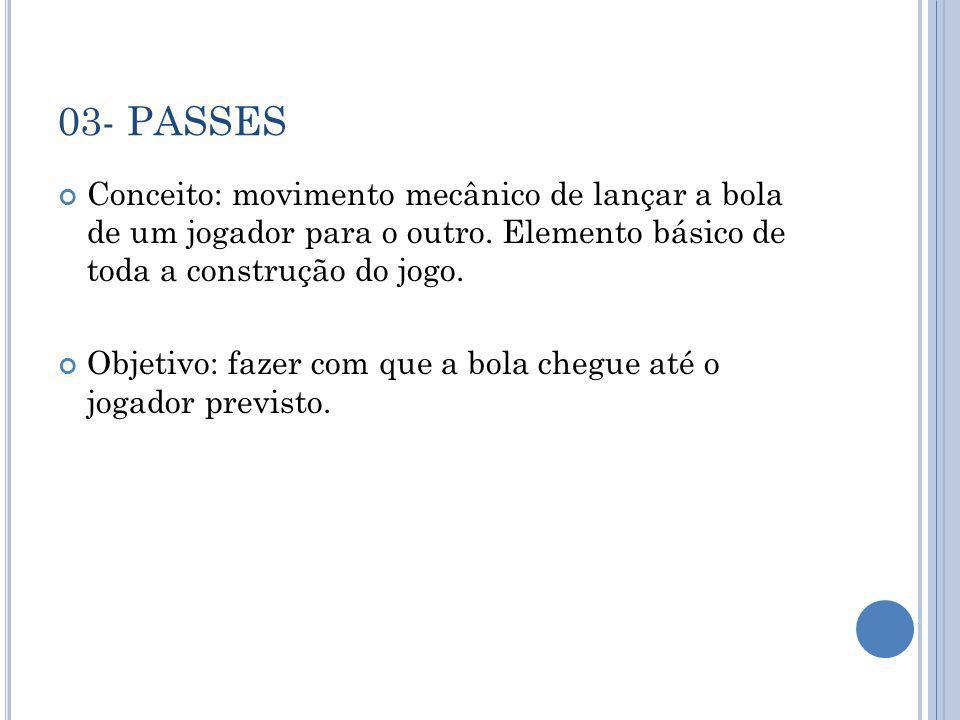 03- PASSES Conceito: movimento mecânico de lançar a bola de um jogador para o outro. Elemento básico de toda a construção do jogo. Objetivo: fazer com