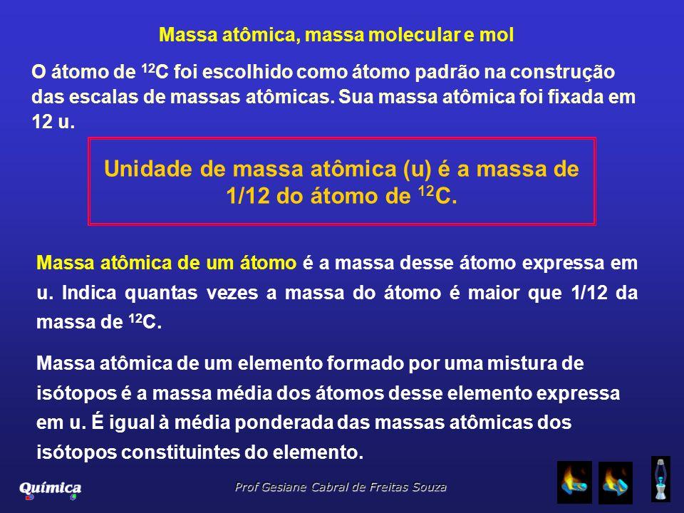 Prof Gesiane Cabral de Freitas Souza Massa atômica, massa molecular e mol O átomo de 12 C foi escolhido como átomo padrão na construção das escalas de