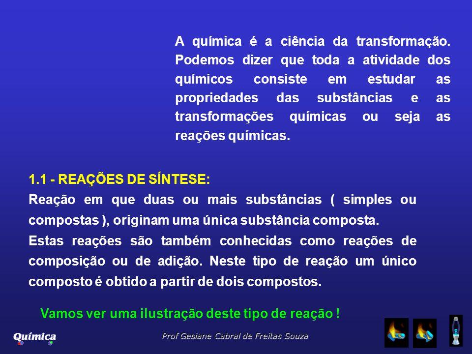 Prof Gesiane Cabral de Freitas Souza A química é a ciência da transformação. Podemos dizer que toda a atividade dos químicos consiste em estudar as pr